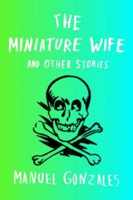 THE MINIATURE WIFE AND OTHER STORIES by Manuel Gonzales